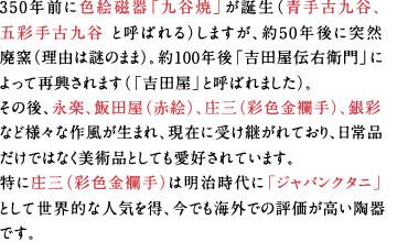 350年前に色絵磁器「九谷焼」が誕生(「青手古九谷」「五彩手古九谷」と呼ばれる)しますが、約50年後に突然廃窯(理由は謎のまま)。約100年後「吉田屋伝右衛門」によって再興されます(「吉田屋」と呼ばれました)。その後「永楽」「八郎手(赤絵)「庄三」「木米」「金襴手」「銀彩」など様々な作風が生まれ、現在に受け継がれており、日常品だけではなく美術品としても愛好されています。特に「庄三」は明治時代に「ジャパンクタニ」として世界的な人気を得、今でも海外での評価が高い陶器です。